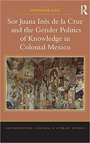 Sor Juana Inés de la Cruz and the Gender Politics of Knowledge in Colonial Mexico